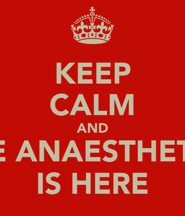 KEEP CALM AND THE ANAESTHETIST IS HERE