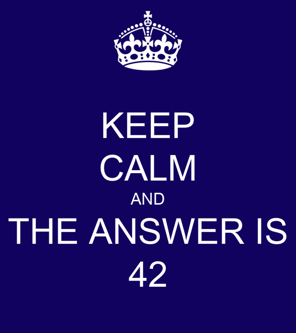 KEEP CALM AND THE ANSWER IS 42