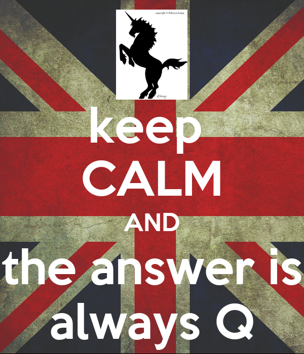 keep  CALM AND the answer is always Q
