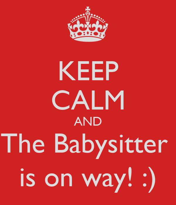KEEP CALM AND The Babysitter  is on way! :)