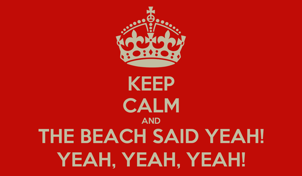 KEEP CALM AND THE BEACH SAID YEAH! YEAH, YEAH, YEAH!