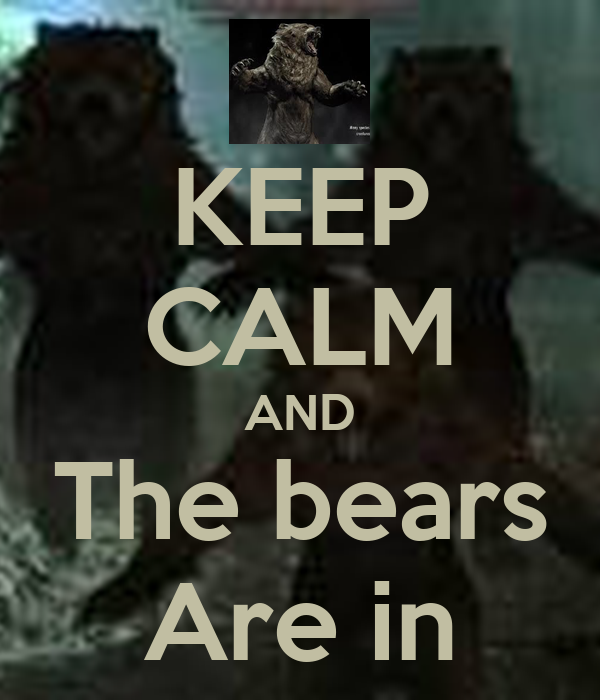 KEEP CALM AND The bears Are in