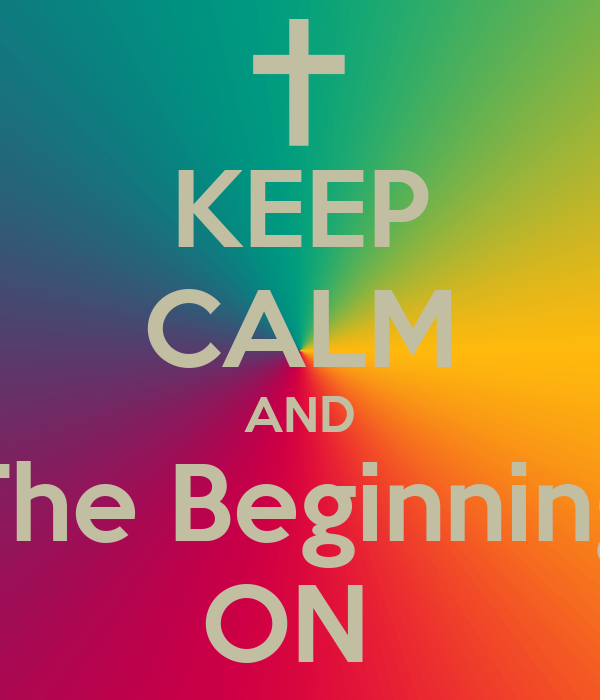 KEEP CALM AND The Beginning ON