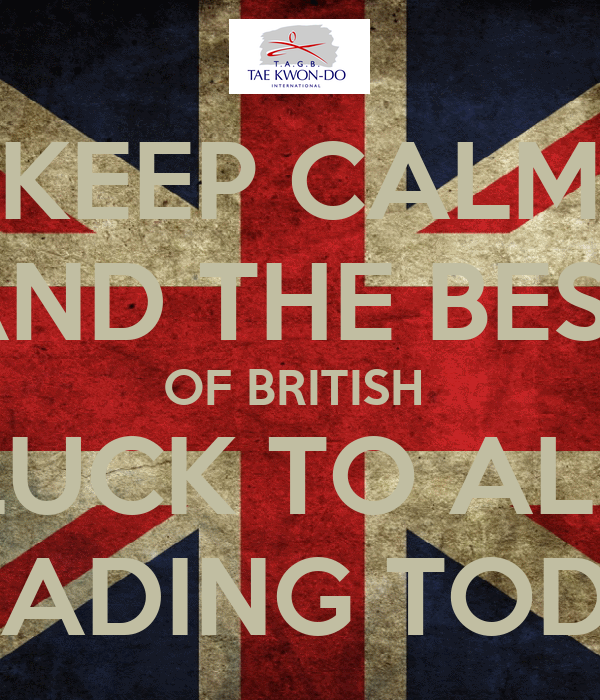 KEEP CALM AND THE BEST OF BRITISH  LUCK TO ALL  GRADING TODAY
