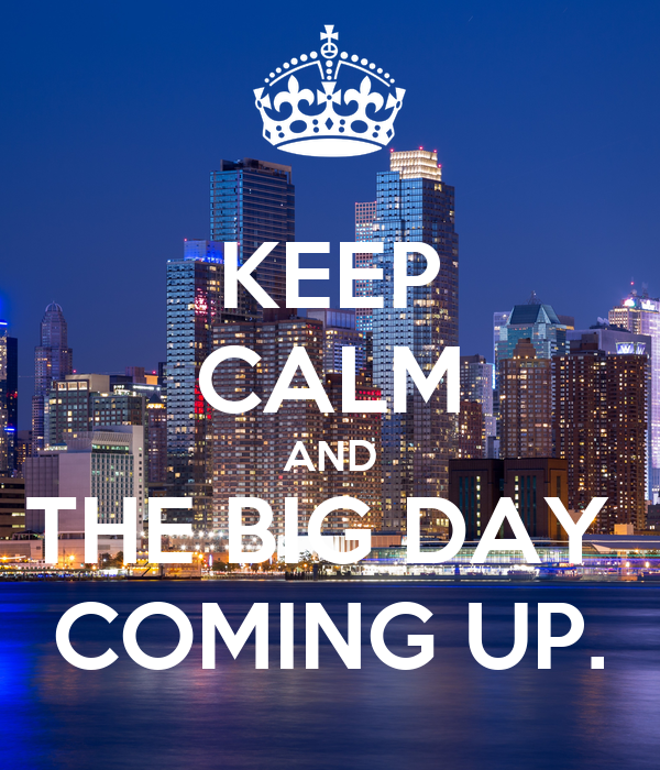 KEEP CALM AND THE BIG DAY  COMING UP.