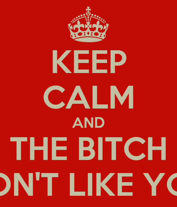 KEEP CALM AND THE BITCH DON'T LIKE YOU