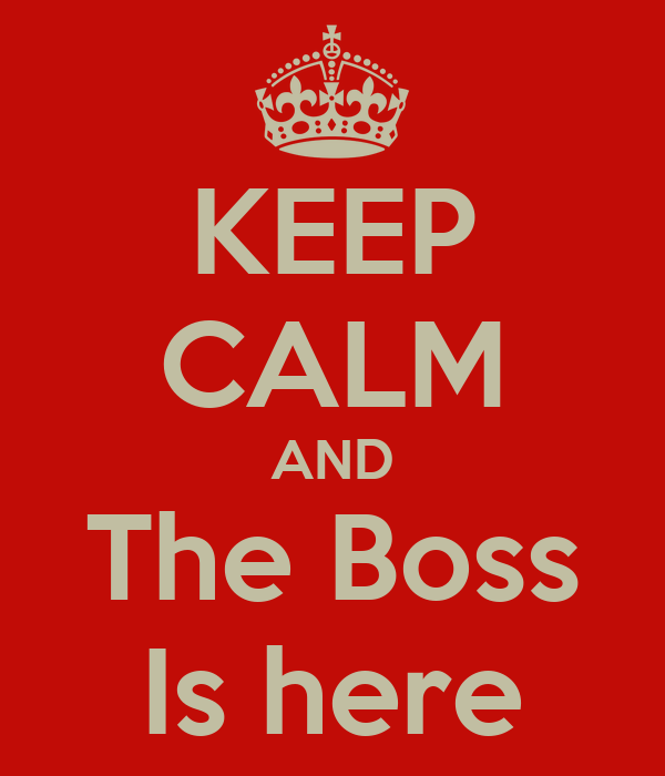 KEEP CALM AND The Boss Is here