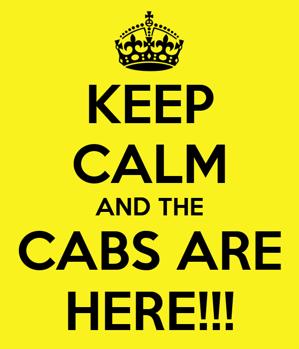 KEEP CALM AND THE CABS ARE HERE!!!