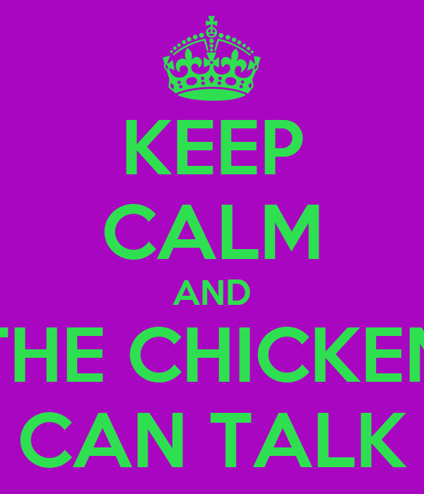 KEEP CALM AND THE CHICKEN CAN TALK