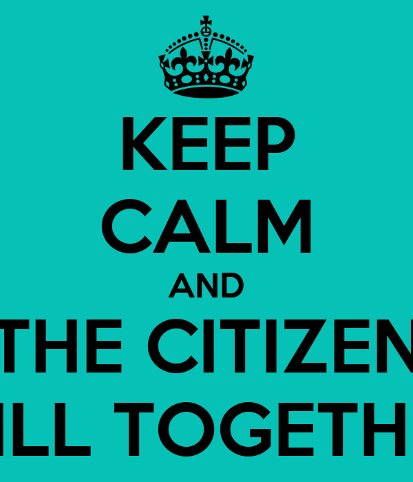 KEEP CALM AND THE CITIZEN WILL TOGETHER