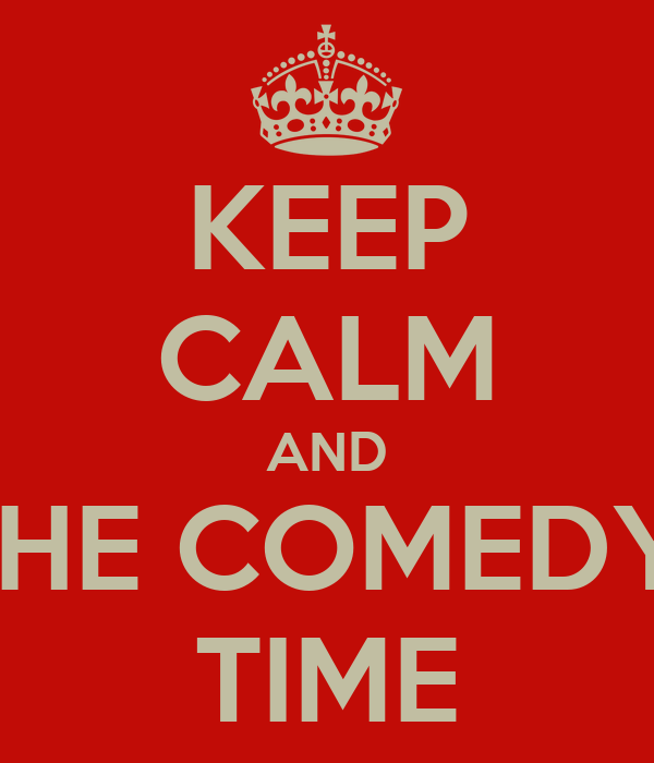 KEEP CALM AND THE COMEDY  TIME