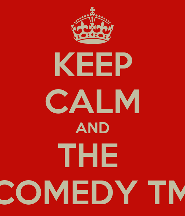 KEEP CALM AND THE  COMEDY TM