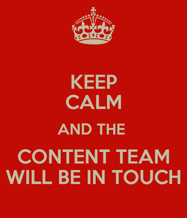 KEEP CALM AND THE  CONTENT TEAM WILL BE IN TOUCH