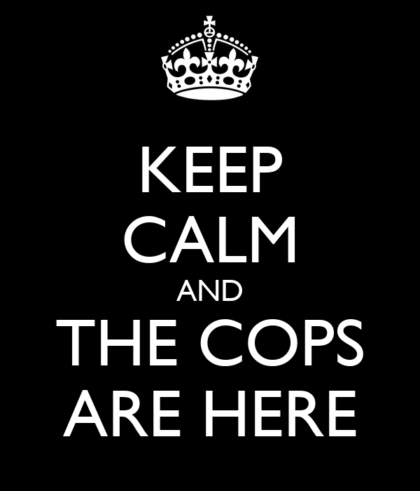 KEEP CALM AND THE COPS ARE HERE