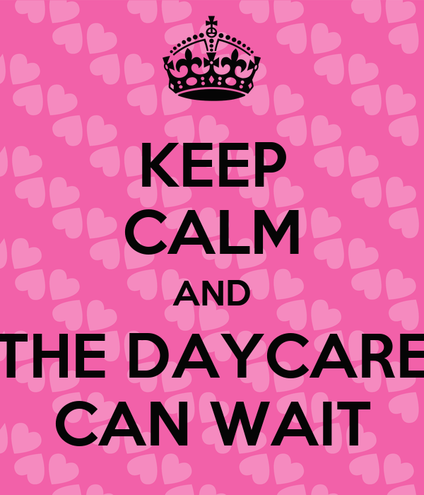 KEEP CALM AND THE DAYCARE CAN WAIT