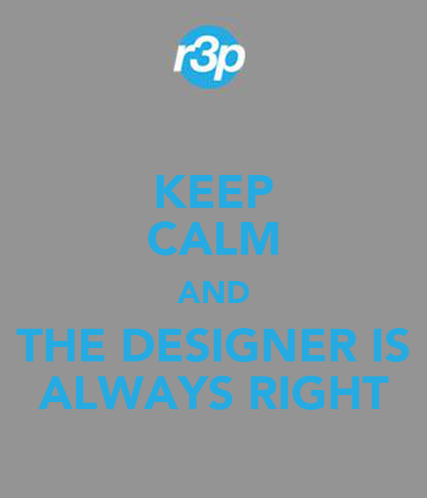 KEEP CALM AND THE DESIGNER IS ALWAYS RIGHT