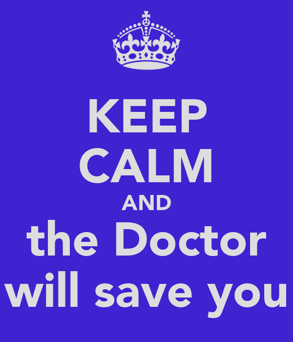 KEEP CALM AND the Doctor will save you