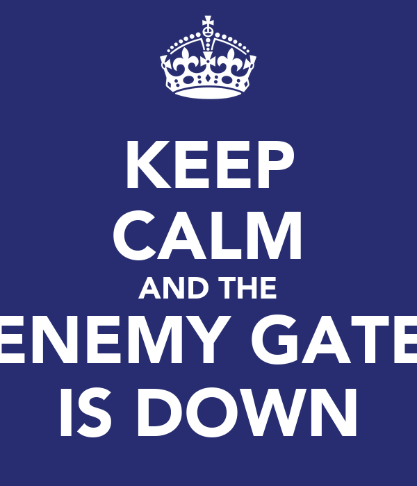 KEEP CALM AND THE ENEMY GATE IS DOWN