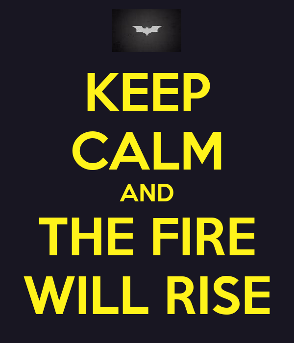 KEEP CALM AND THE FIRE WILL RISE