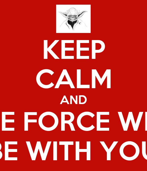 KEEP CALM AND THE FORCE WILL BE WITH YOU