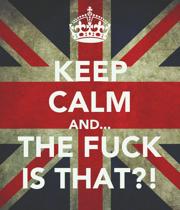 KEEP CALM AND... THE FUCK IS THAT?!