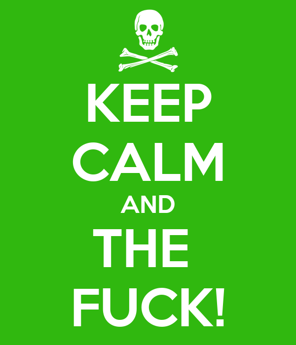 KEEP CALM AND THE  FUCK!