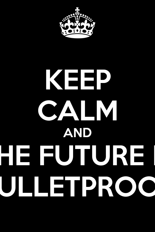KEEP CALM AND THE FUTURE IS BULLETPROOF