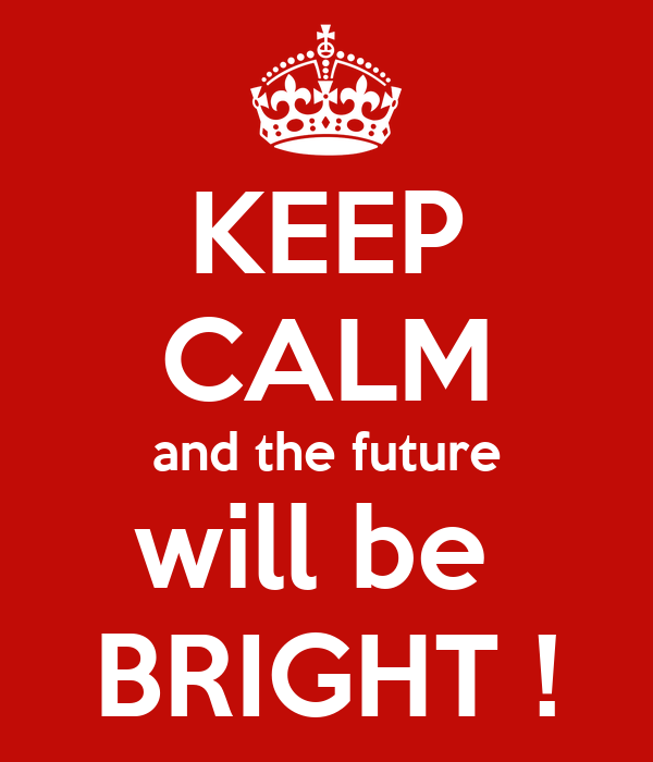 KEEP CALM and the future will be  BRIGHT !