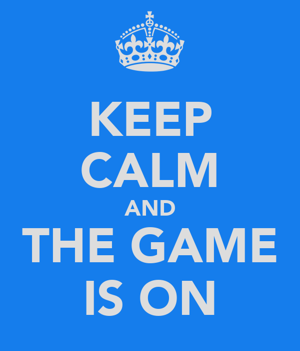 KEEP CALM AND THE GAME IS ON