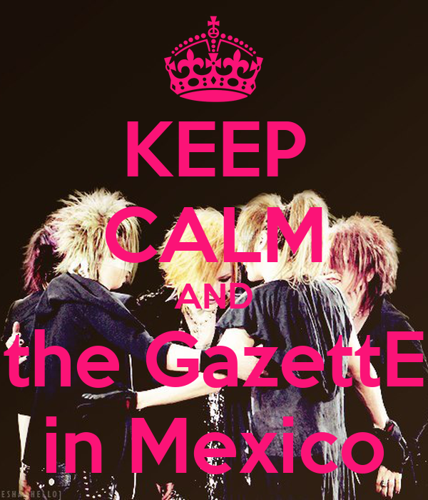 KEEP CALM AND the GazettE in Mexico
