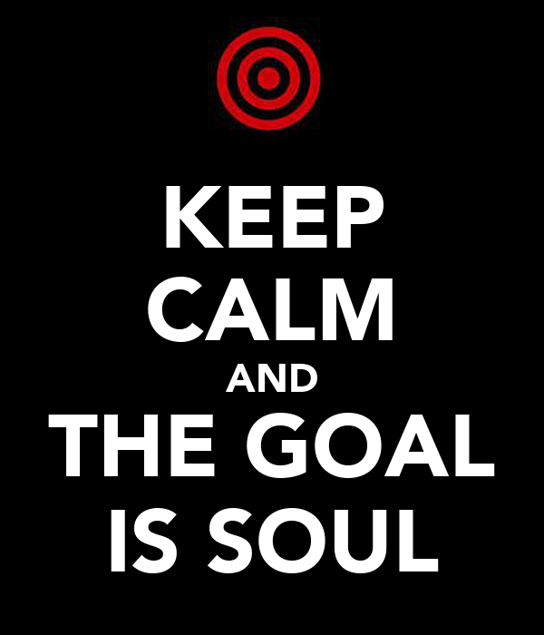 KEEP CALM AND THE GOAL IS SOUL