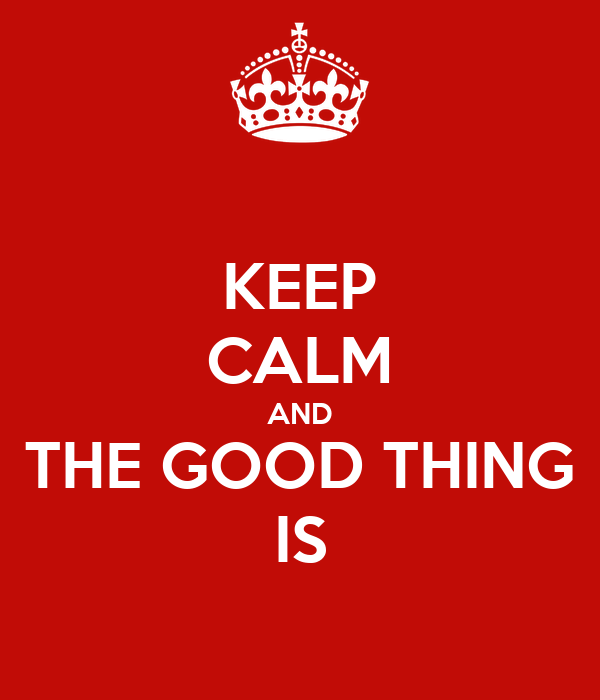 KEEP CALM AND THE GOOD THING IS