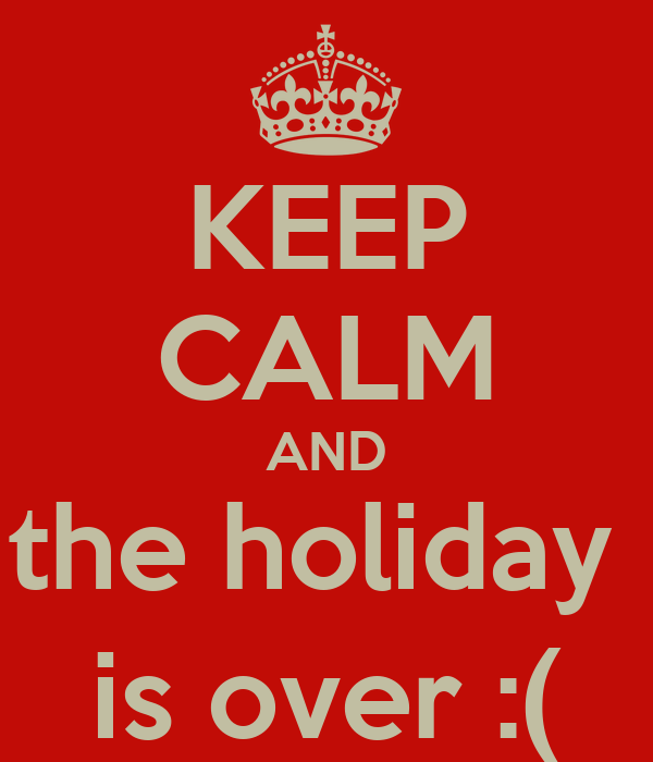 KEEP CALM AND the holiday  is over :(