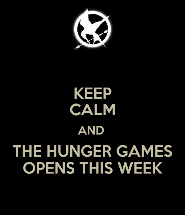 KEEP CALM AND  THE HUNGER GAMES OPENS THIS WEEK