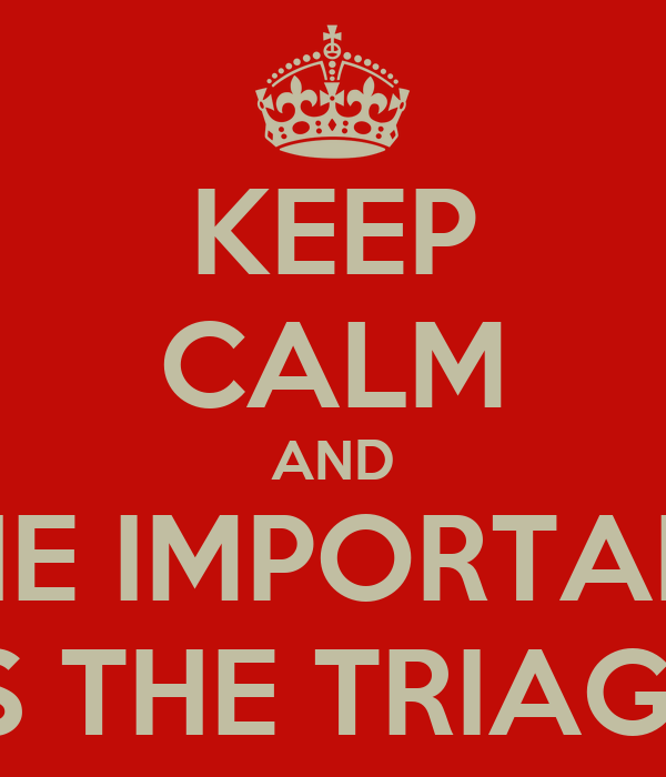 KEEP CALM AND THE IMPORTANT IS THE TRIAGE