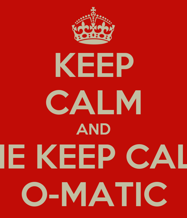 KEEP CALM AND THE KEEP CALM O-MATIC