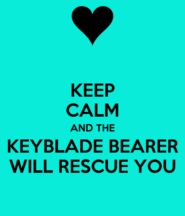 KEEP CALM AND THE KEYBLADE BEARER WILL RESCUE YOU