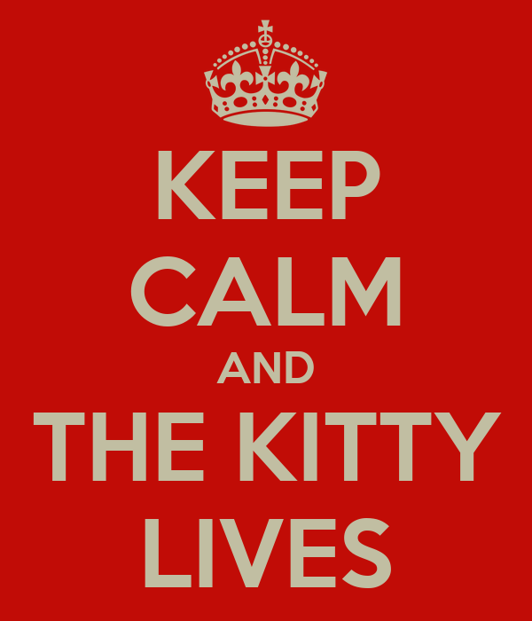 KEEP CALM AND THE KITTY LIVES