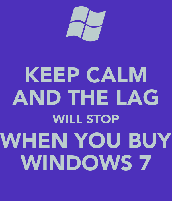 KEEP CALM AND THE LAG WILL STOP WHEN YOU BUY WINDOWS 7