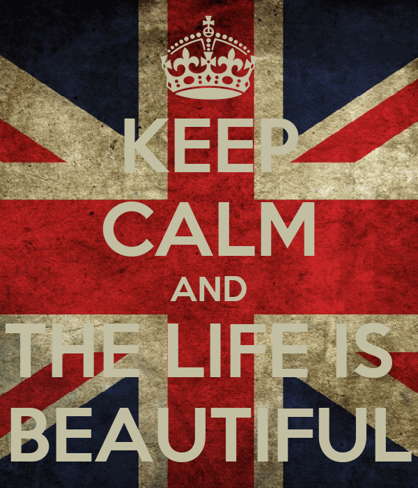 KEEP CALM AND THE LIFE IS  BEAUTIFUL