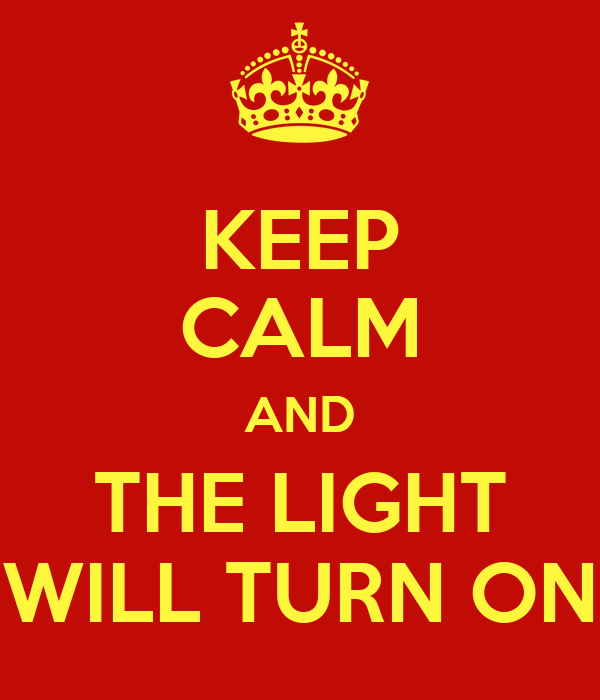 KEEP CALM AND THE LIGHT WILL TURN ON