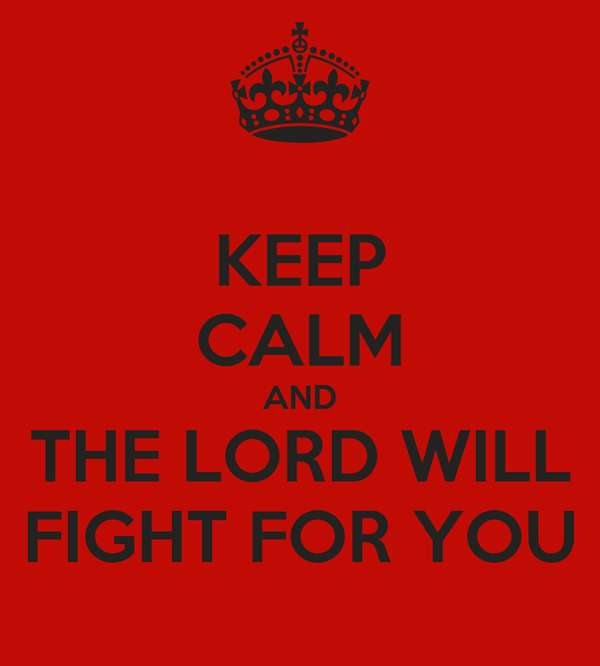 KEEP CALM AND THE LORD WILL FIGHT FOR YOU