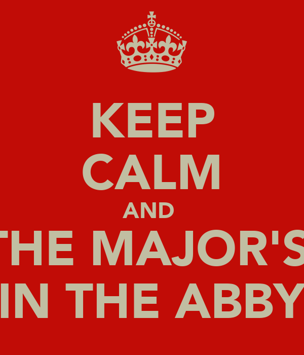 KEEP CALM AND  THE MAJOR'S  IN THE ABBY