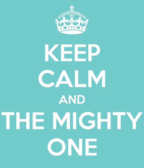 KEEP CALM AND THE MIGHTY ONE