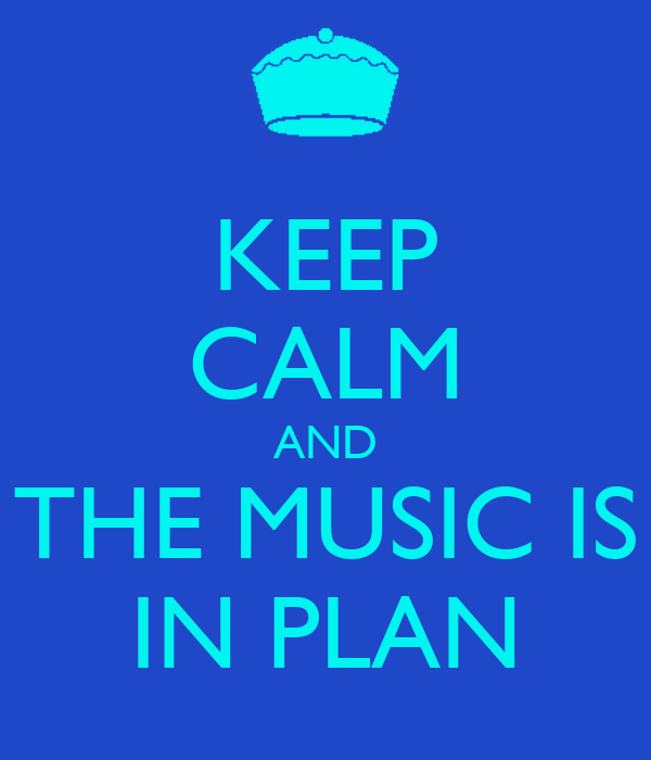 KEEP CALM AND THE MUSIC IS IN PLAN