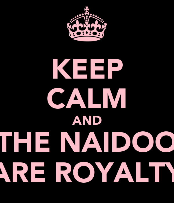 KEEP CALM AND THE NAIDOO ARE ROYALTY