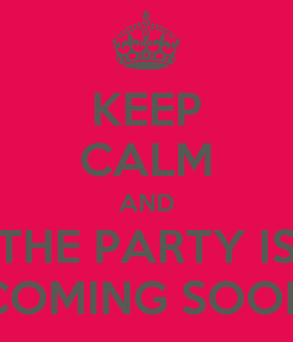KEEP CALM AND THE PARTY IS COMING SOON