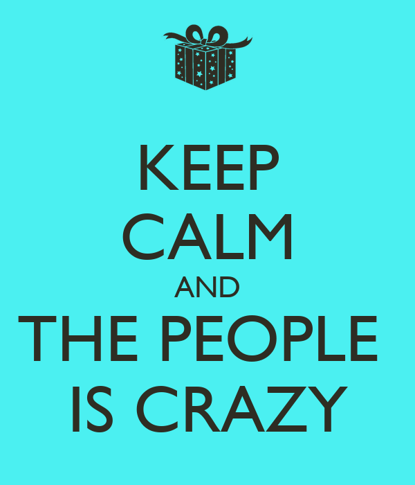 KEEP CALM AND THE PEOPLE  IS CRAZY