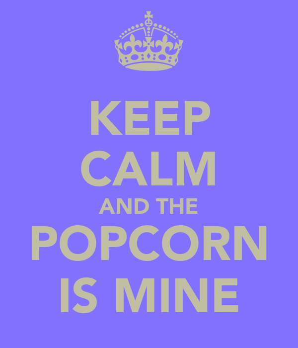 KEEP CALM AND THE POPCORN IS MINE