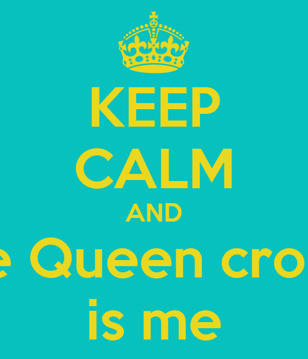 KEEP CALM AND the Queen cronw is me